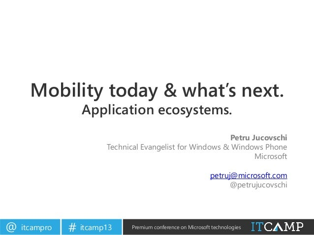itcampro@ itcamp13# Premium conference on Microsoft technologiesMobility today & what's next.Application ecosystems.Petru ...