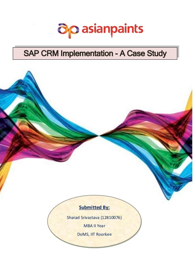 SAP CRM Implementation - A Case Study Submitted By: Sharad Srivastava (12810076) MBA II Year DoMS, IIT Roorkee
