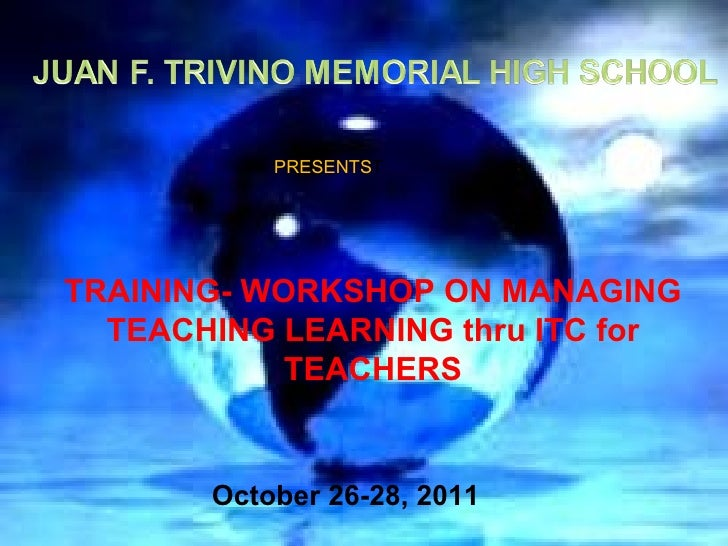 PRESENTSTTRAINING- WORKSHOP ON MANAGING  TEACHING LEARNING thru ITC for            TEACHERS       October 26-28, 2011