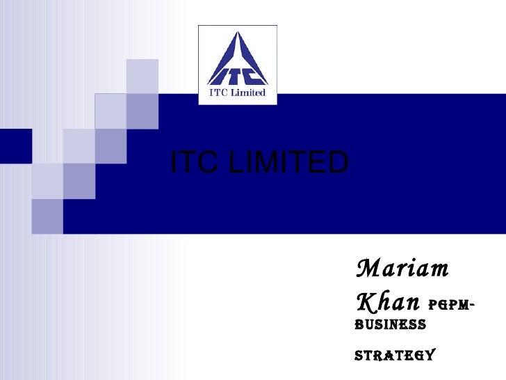 ITC LIMITED <ul><ul><li>Mariam Khan  PGPM- Business Strategy   </li></ul></ul>