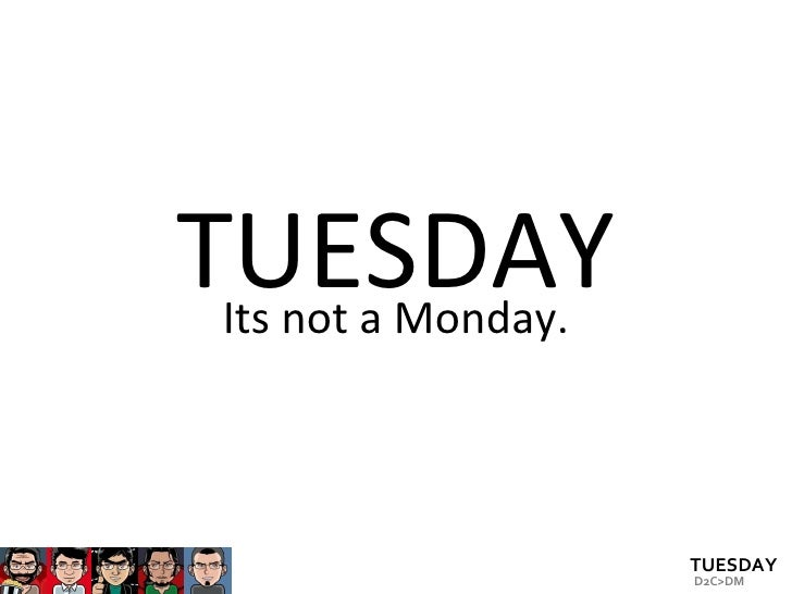TUESDAY Its not a Monday.