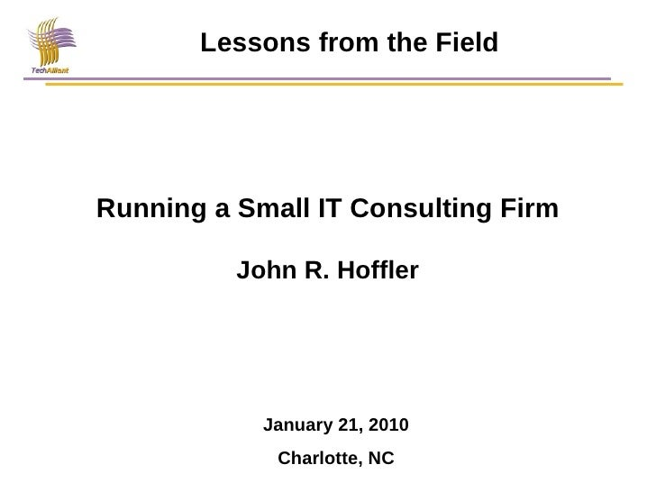 Running a Small IT Consulting Firm John R. Hoffler Lessons from the Field January 21, 2010 Charlotte, NC
