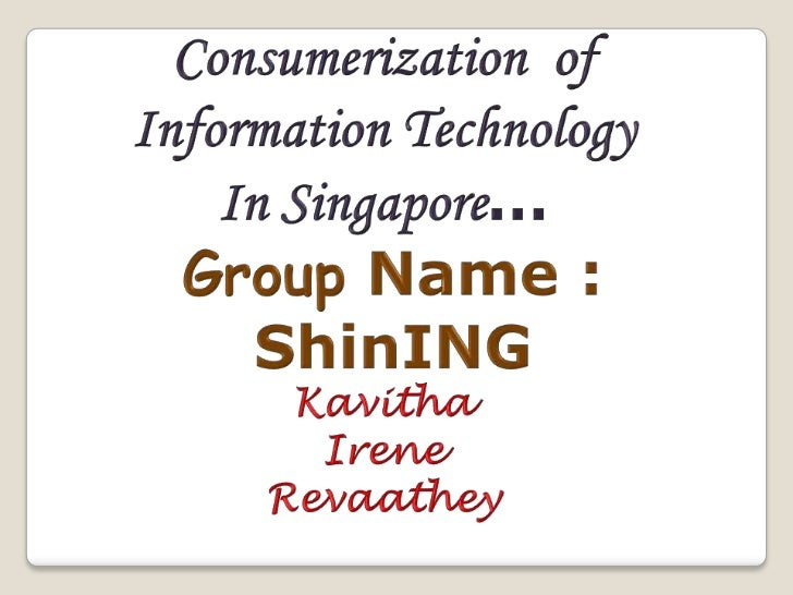 Consumerization  of <br />Information Technology<br />In Singapore…<br />Group Name :<br />ShinING<br />Kavitha<br />Irene...