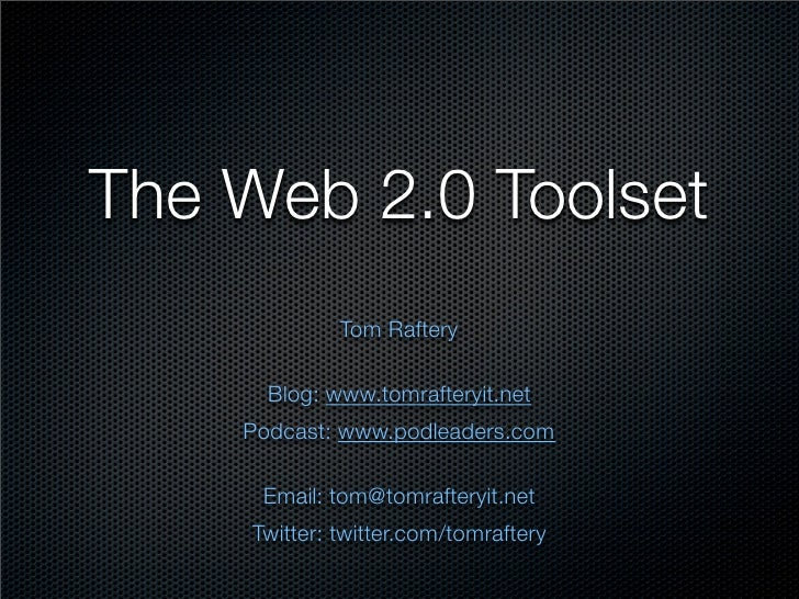 The Web 2.0 Toolset              Tom Raftery        Blog: www.tomrafteryit.net     Podcast: www.podleaders.com       Email...
