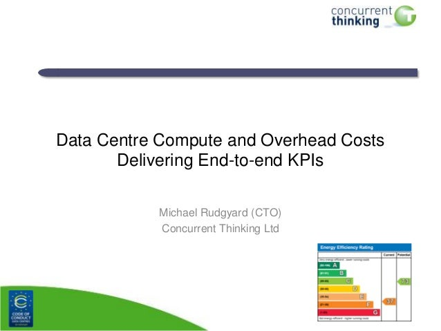 Data Centre Compute and Overhead Costs Delivering End-to-end KPIs Michael Rudgyard (CTO) Concurrent Thinking Ltd