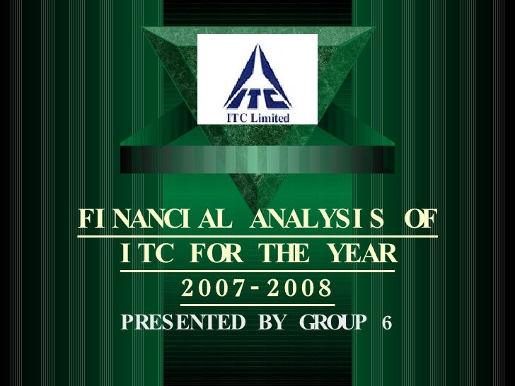 FINANCIAL ANALYSIS OF ITC FOR THE YEAR 2007-2008 PRESENTED BY GROUP 6