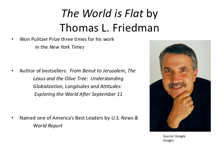 the world is flat essay The world is flat by thomas l friedman is best described as an expose of the realities of the present day business world and of the effects that certain advances in technology as well as political upheavals have had on capitalism during the past three decades.