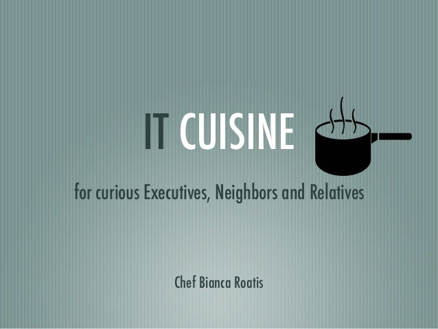 IT CUISINE for curious Executives, Neighbors and Relatives Chef Bianca Roatis