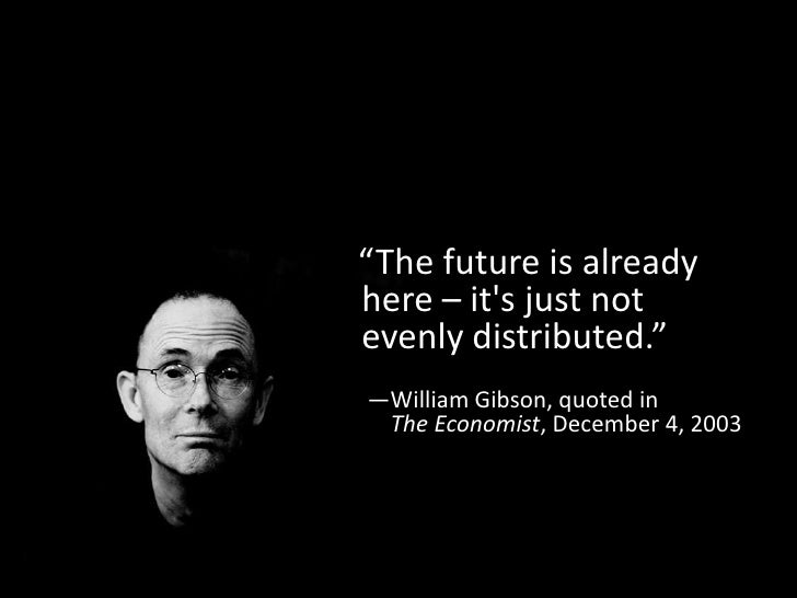 """""""The future is alreadyhere – its just notevenly distributed.""""—William Gibson, quoted in The Economist, December 4, 2003"""