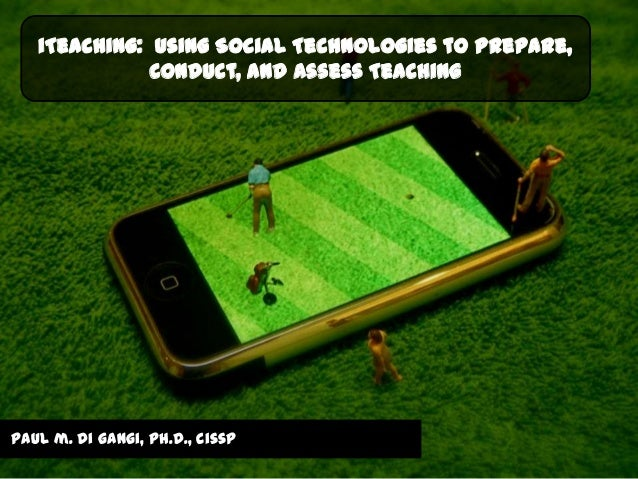 iTeaching: Using Social Technologies to Prepare,              Conduct, and Assess Teachingpaul m. di gangi, ph.d., cissp