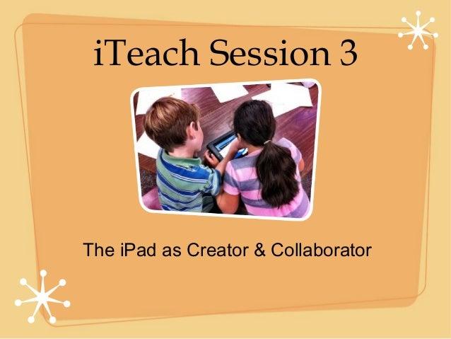 iTeach Session 3The iPad as Creator & Collaborator