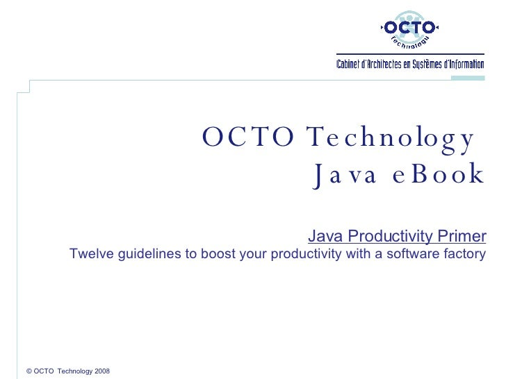 © OCTO  Technology 2008 OCTO Technology  Java eBook Java Productivity Primer Twelve guidelines to boost your productivity ...