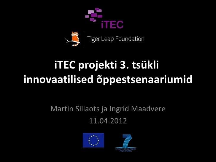 iTEC projekti 3. tsükliinnovaatilised õppestsenaariumid     Martin Sillaots ja Ingrid Maadvere                 11.04.2012