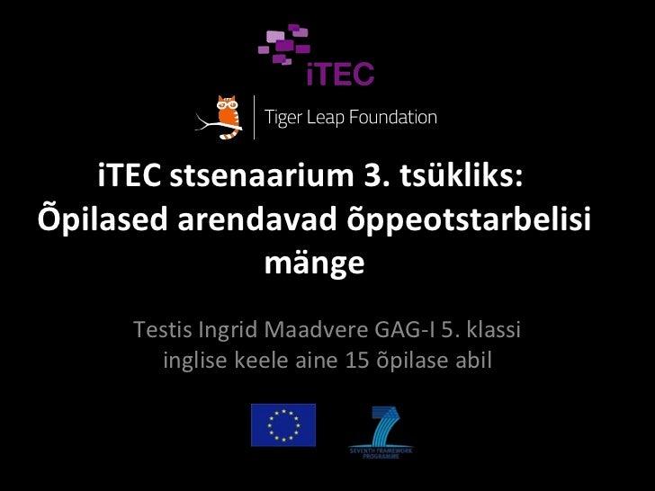 iTEC stsenaarium 3. tsükliks:Õpilased arendavad õppeotstarbelisi               mänge      Testis Ingrid Maadvere GAG-I 5. ...