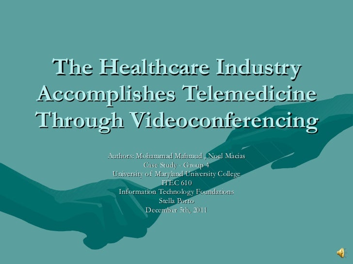 The Healthcare Industry Accomplishes Telemedicine Through Videoconferencing Authors: Mohammad Mahmud , Noel Macias Case St...