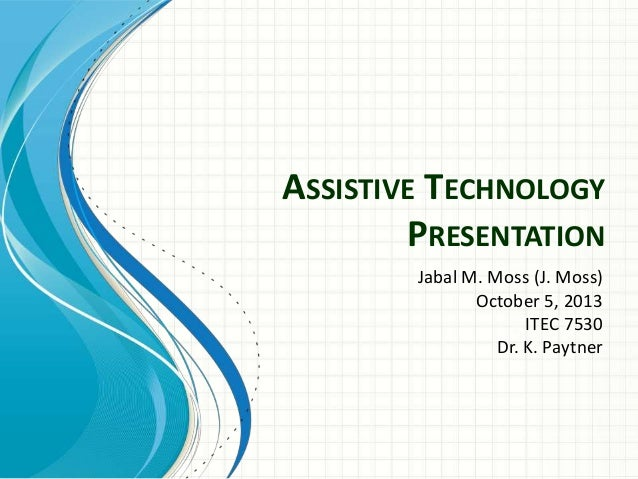 ASSISTIVE TECHNOLOGY PRESENTATION Jabal M. Moss (J. Moss) October 5, 2013 ITEC 7530 Dr. K. Paytner