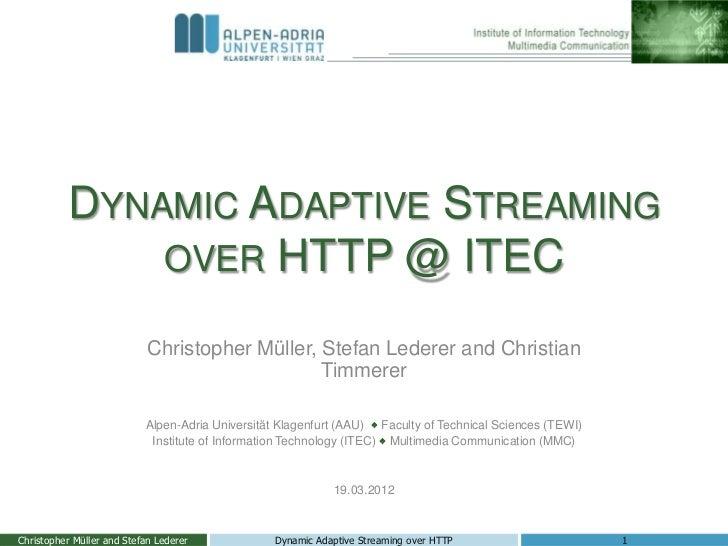 DYNAMIC ADAPTIVE STREAMING              OVER HTTP @ ITEC                            Christopher Müller, Stefan Lederer and...
