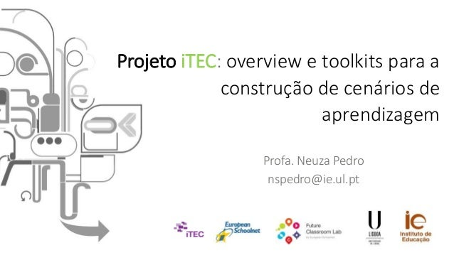 Profa. Neuza Pedro nspedro@ie.ul.pt Projeto iTEC: overview e toolkits para a construção de cenários de aprendizagem