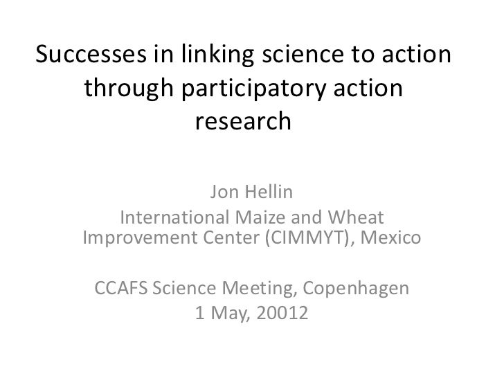 Successes in linking science to action    through participatory action               research                   Jon Hellin...