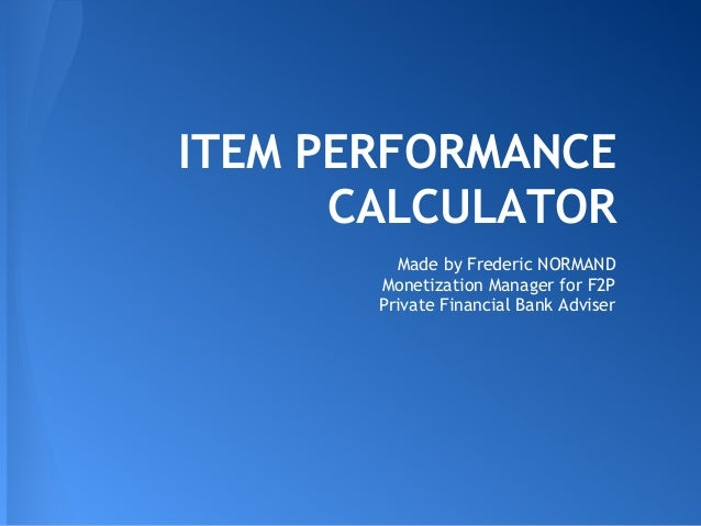 ITEM PERFORMANCE CALCULATOR Made by Frederic NORMAND Monetization Manager for F2P Private Financial Bank Adviser