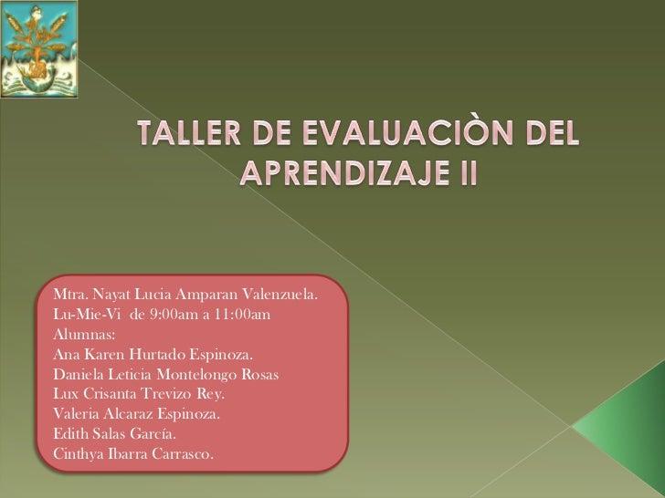 TALLER DE EVALUACIÒN DEL APRENDIZAJE II<br />Mtra. Nayat Lucia Amparan Valenzuela.<br />Lu-Mie-Vi  de 9:00am a 11:00am<br ...