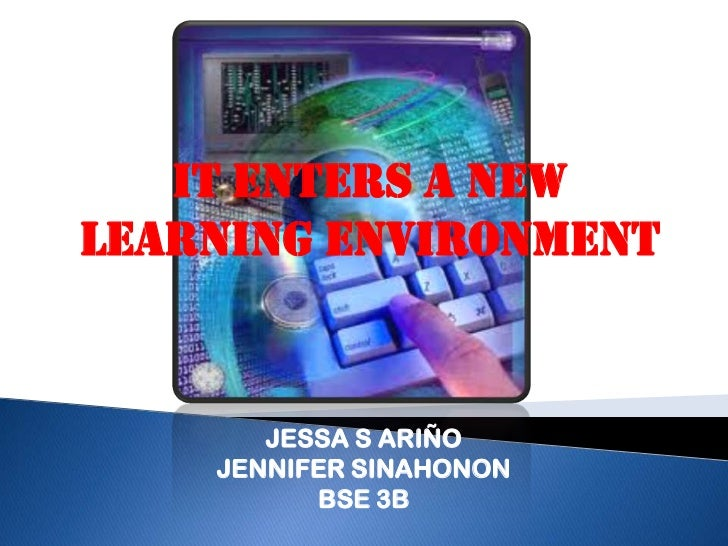 IT ENTERS A NEWLEARNING ENVIRONMENT       JESSA S ARIÑO    JENNIFER SINAHONON          BSE 3B