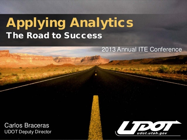 Applying AnalyticsThe Road to Success                       2013 Annual ITE ConferenceCarlos BracerasUDOT Deputy Director