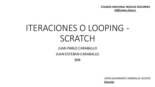 ITERACIONES O LOOPING - SCRATCH JUAN PABLO CARABALLO JUAN ESTEBAN CARABALLO 80# COLEGIO NACIONAL NICOLAS ESGUERRA Edificam...