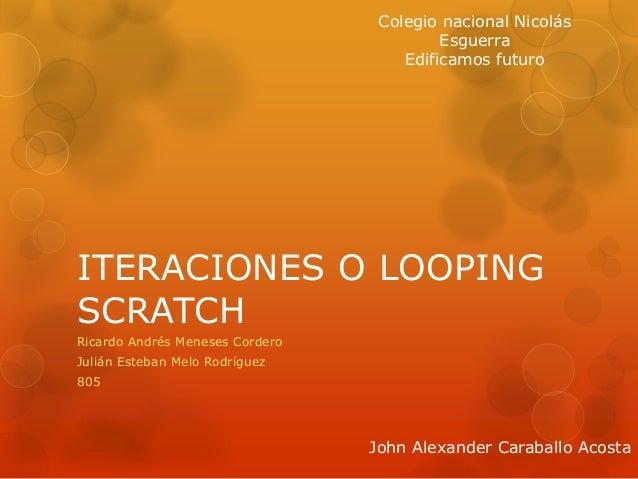 ITERACIONES O LOOPING SCRATCH Ricardo Andrés Meneses Cordero Julián Esteban Melo Rodríguez 805 Colegio nacional Nicolás Es...