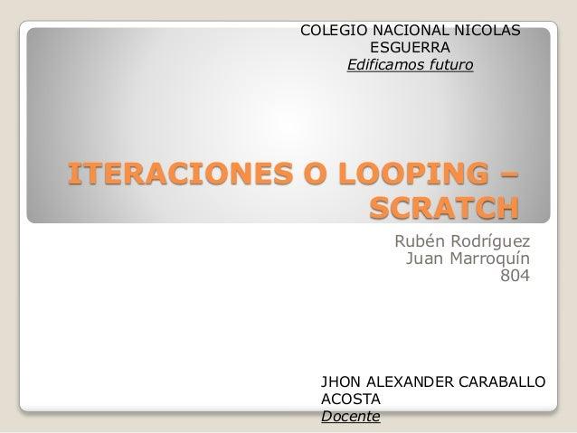 ITERACIONES O LOOPING – SCRATCH Rubén Rodríguez Juan Marroquín 804 COLEGIO NACIONAL NICOLAS ESGUERRA Edificamos futuro JHO...