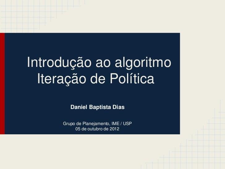 Introdução ao algoritmo  Iteração de Política        Daniel Baptista Dias     Grupo de Planejamento, IME / USP          05...