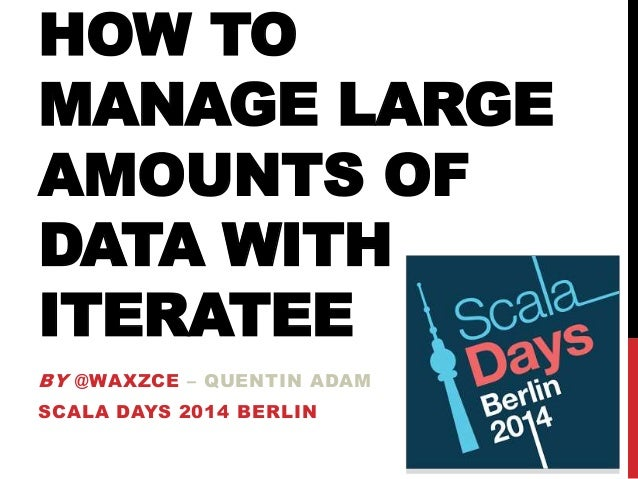 HOW TO MANAGE LARGE AMOUNTS OF DATA WITH ITERATEE BY @WAXZCE – QUENTIN ADAM SCALA DAYS 2014 BERLIN