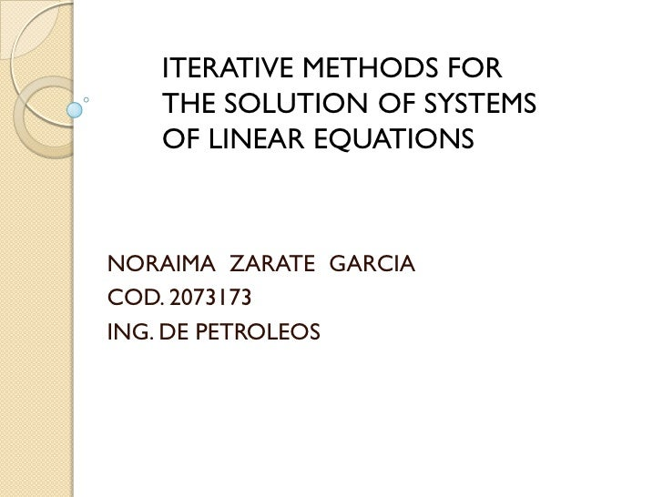 ITERATIVE METHODS FOR    THE SOLUTION OF SYSTEMS    OF LINEAR EQUATIONS    NORAIMA ZARATE GARCIA COD. 2073173 ING. DE PETR...