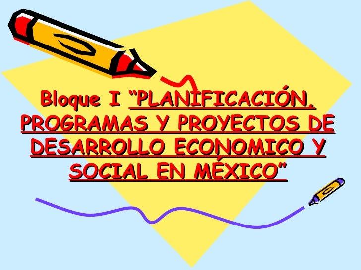 """Bloque I  """"PLANIFICACIÓN, PROGRAMAS Y PROYECTOS DE DESARROLLO ECONOMICO Y SOCIAL EN MÉXICO"""""""