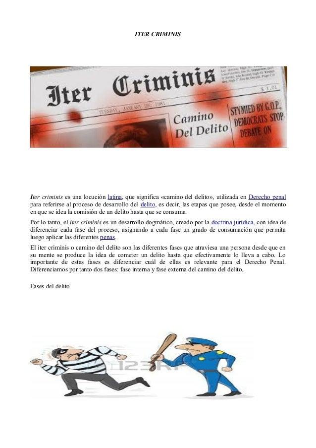 ITER CRIMINIS Iter criminis es una locución latina, que significa «camino del delito», utilizada en Derecho penal para ref...