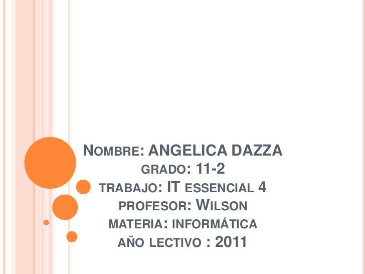 Nombre: ANGELICA DAZZAgrado: 11-2trabajo: IT essencial 4profesor: Wilson materia: informáticaaño lectivo : 2011<br />