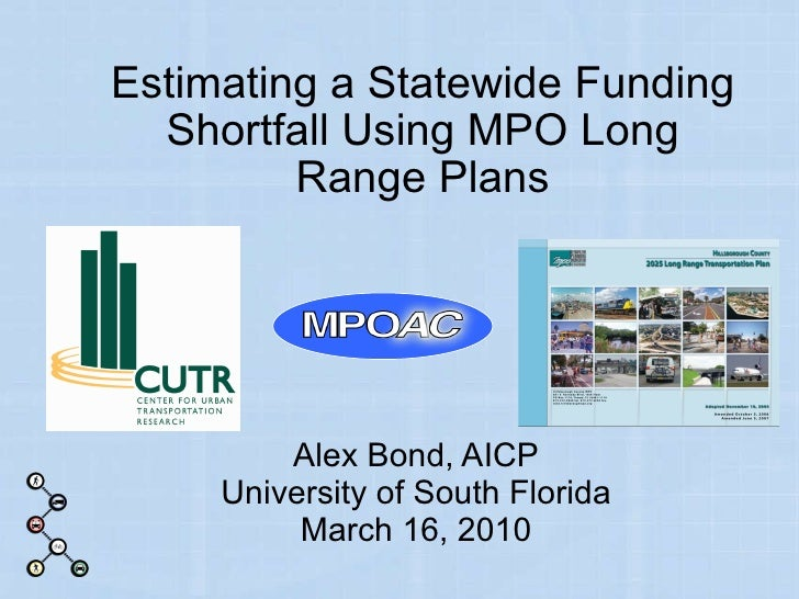 Estimating a Statewide Funding Shortfall Using MPO Long Range Plans Alex Bond, AICP University of South Florida March 16, ...