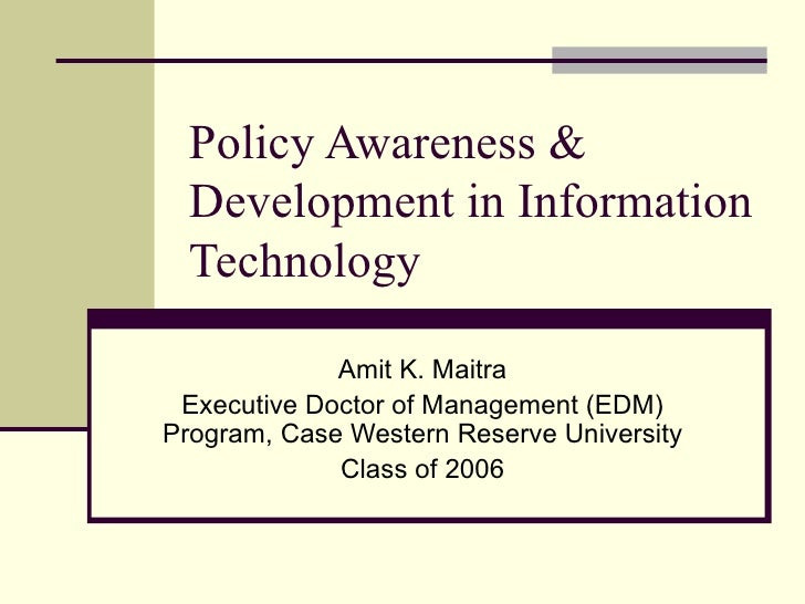 Policy Awareness & Development in Information Technology Amit K. Maitra Executive Doctor of Management (EDM) Program, Case...