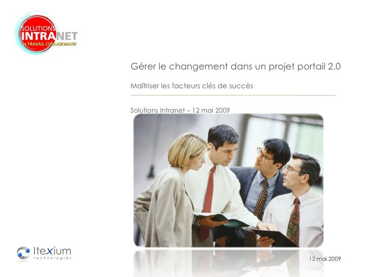 12 mai 2009 Gérer le changement dans un projet portail 2.0  Maîtriser les facteurs clés de succès Solutions Intranet – 12 ...