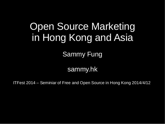 Open Source Marketing in Hong Kong and Asia Sammy Fung sammy.hk ITFest 2014 – Seminiar of Free and Open Source in Hong Kon...