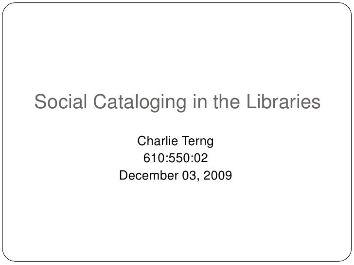 Social Cataloging in the Libraries<br />Charlie Terng<br />610:550:02<br />December 03, 2009<br />