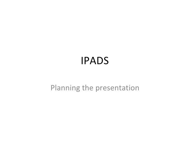 IPADS Planning the presentation