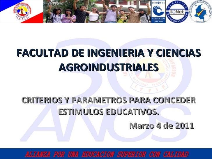 CRITERIOS Y PARAMETROS PARA CONCEDER ESTIMULOS EDUCATIVOS. Marzo 4 de 2011 FACULTAD DE INGENIERIA Y CIENCIAS AGROINDUSTRIA...