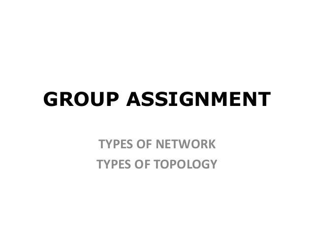 GROUP ASSIGNMENT TYPES OF NETWORK TYPES OF TOPOLOGY