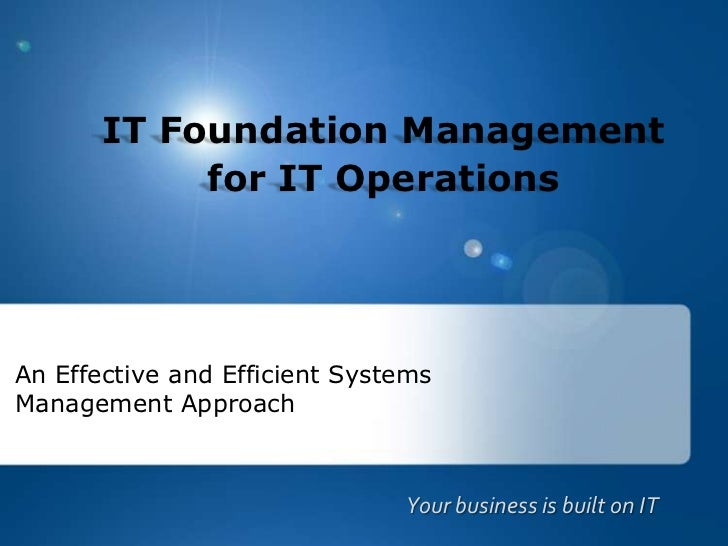 IT Foundation Managementfor IT Operations<br />An Effective and Efficient Systems Management Approach<br />Your business i...