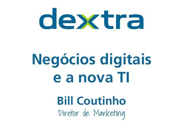 Negócios digitais  e a nova TI  Bill Coutinho  Diretor de Marketing
