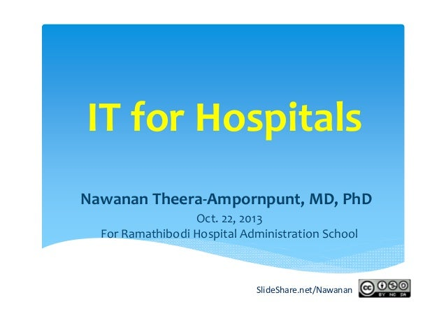 IT for Hospitals Nawanan Theera‐Ampornpunt, MD, PhD Oct. 22, 2013 For Ramathibodi Hospital Administration School  SlideSha...