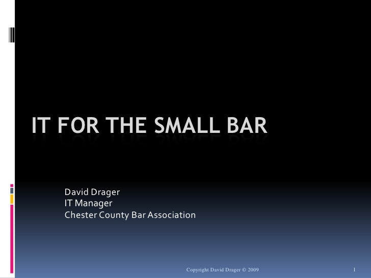 Copyright David Drager © 2009<br />1<br />IT For The Small Bar<br />David Drager<br />IT Manager<br />Chester County Bar A...
