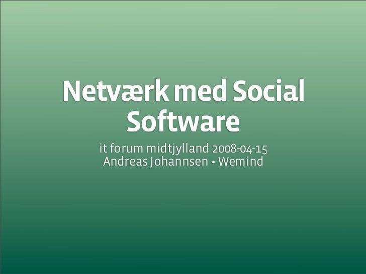 Netværk med Social     Software   it forum midtjylland 2008-04-15    Andreas Johannsen • Wemind