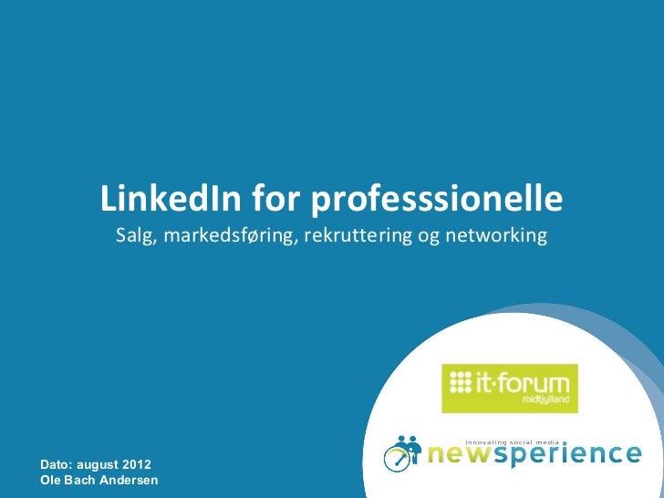 LinkedIn for professsionelle          Salg, markedsføring, rekruttering og networkingDato: august 2012Ole Bach Andersen